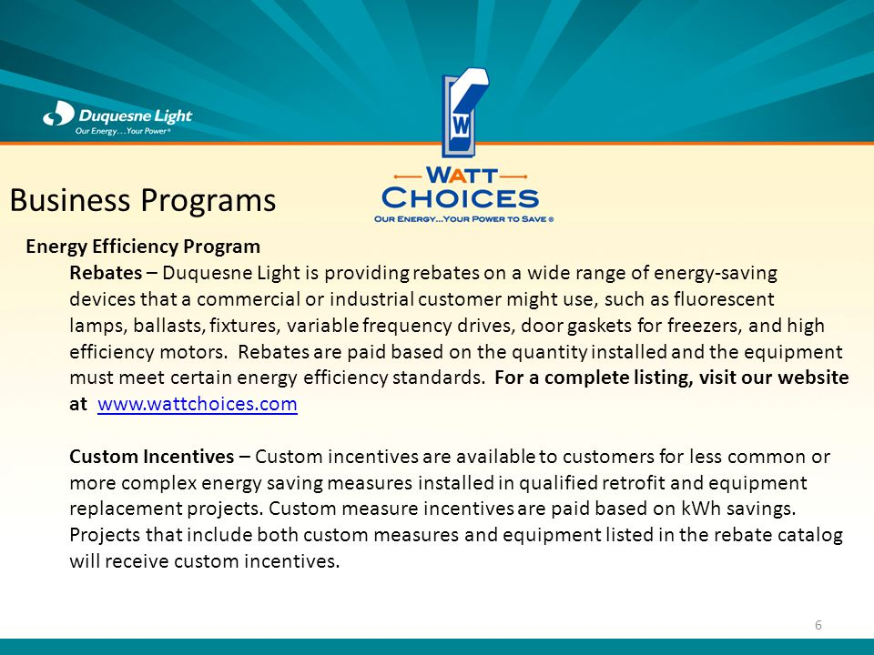 Energy Efficiency Program Rebates – Duquesne Light is providing rebates on a wide range of energy-saving devices that a commercial or industrial customer might use, such as fluorescent lamps, ballasts, fixtures, variable frequency drives, door gaskets for freezers, and high efficiency motors.