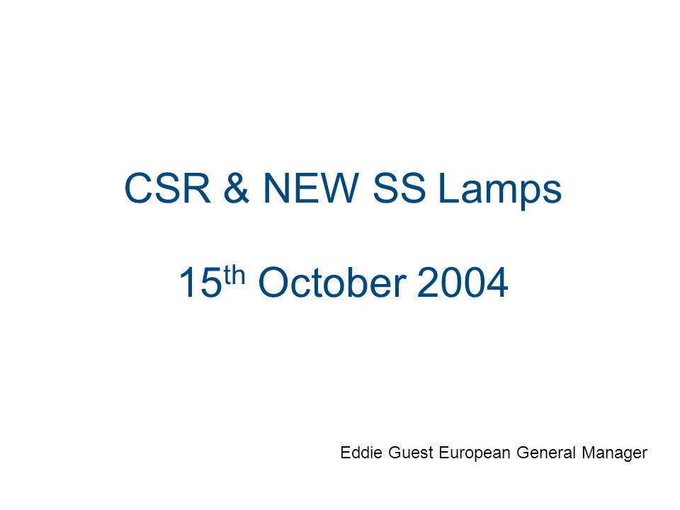 CSR & NEW SS Lamps 15 th October 2004 Eddie Guest European General Manager