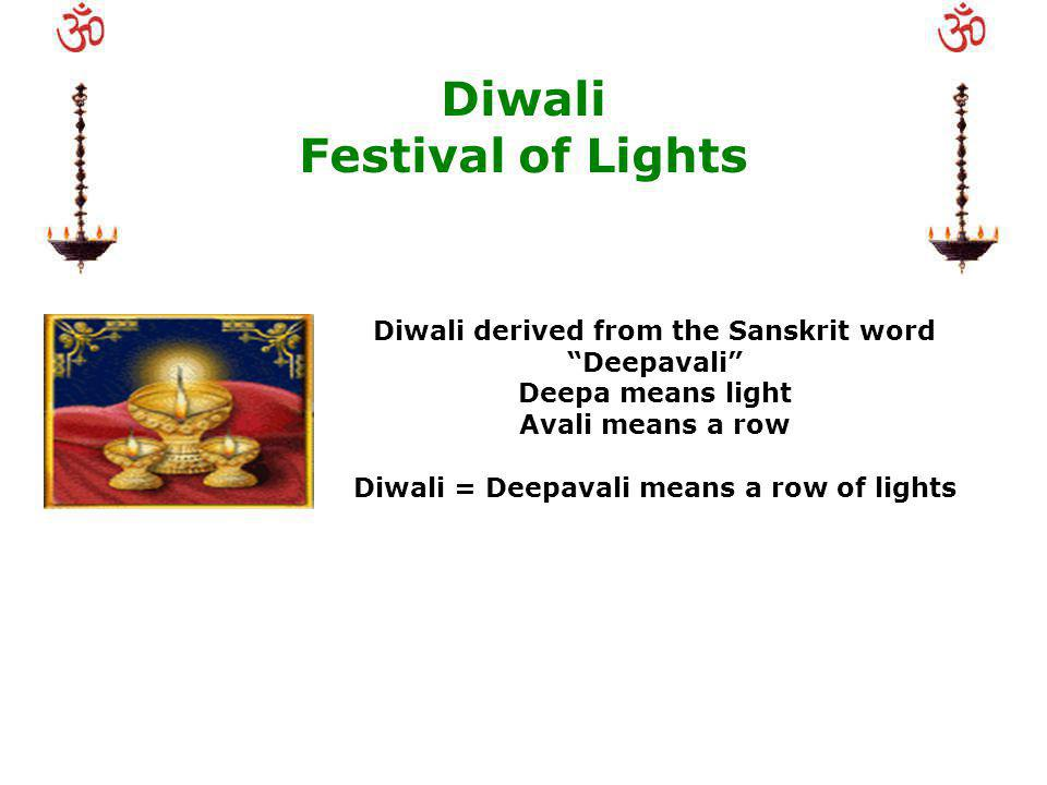 Diwali Festival of Lights Diwali derived from the Sanskrit word Deepavali Deepa means light Avali means a row Diwali = Deepavali means a row of lights