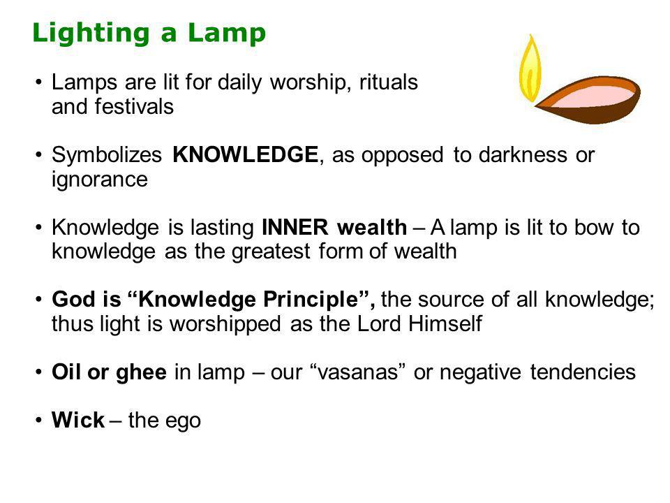 Lamps are lit for daily worship, rituals and festivals Symbolizes KNOWLEDGE, as opposed to darkness or ignorance Knowledge is lasting INNER wealth – A