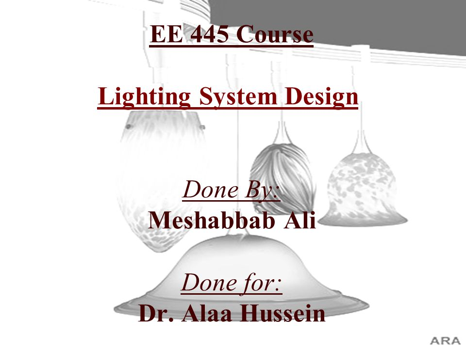 EE 445 Course Lighting System Design Done By: Meshabbab Ali Done for: Dr. Alaa Hussein