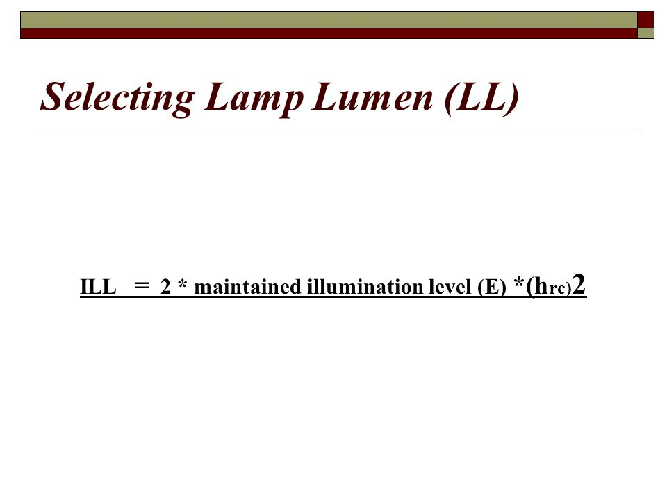 Selecting Lamp Lumen (LL) ILL = 2 * maintained illumination level (E) *(h rc) 2