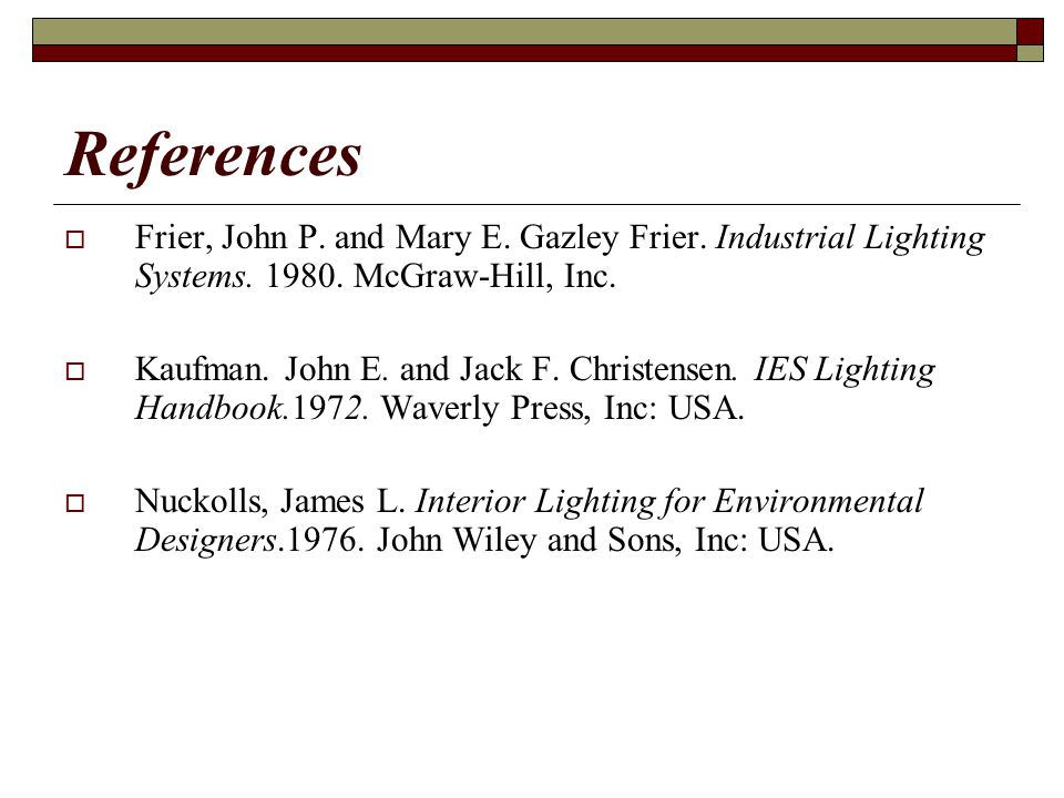 References Frier, John P. and Mary E. Gazley Frier. Industrial Lighting Systems. 1980. McGraw-Hill, Inc. Kaufman. John E. and Jack F. Christensen. IES