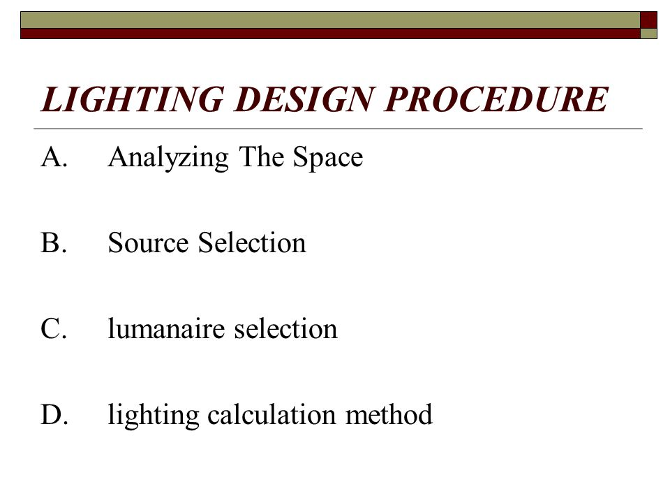 LIGHTING DESIGN PROCEDURE A.Analyzing The Space B.Source Selection C.lumanaire selection D.lighting calculation method