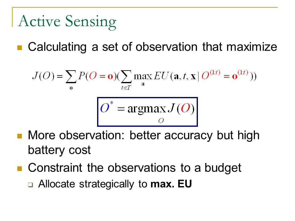 Active Sensing Calculating a set of observation that maximize More observation: better accuracy but high battery cost Constraint the observations to a budget Allocate strategically to max.
