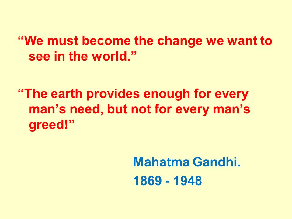 We must become the change we want to see in the world. The earth provides enough for every mans need, but not for every mans greed! Mahatma Gandhi. 18