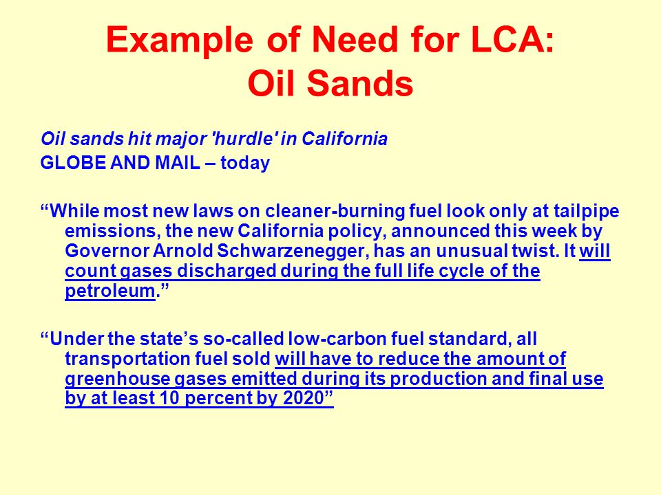 Example of Need for LCA: Oil Sands Oil sands hit major 'hurdle' in California GLOBE AND MAIL – today While most new laws on cleaner-burning fuel look
