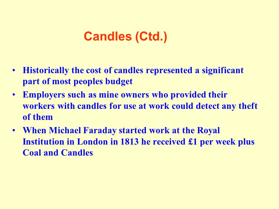Candles (Ctd.) Historically the cost of candles represented a significant part of most peoples budget Employers such as mine owners who provided their