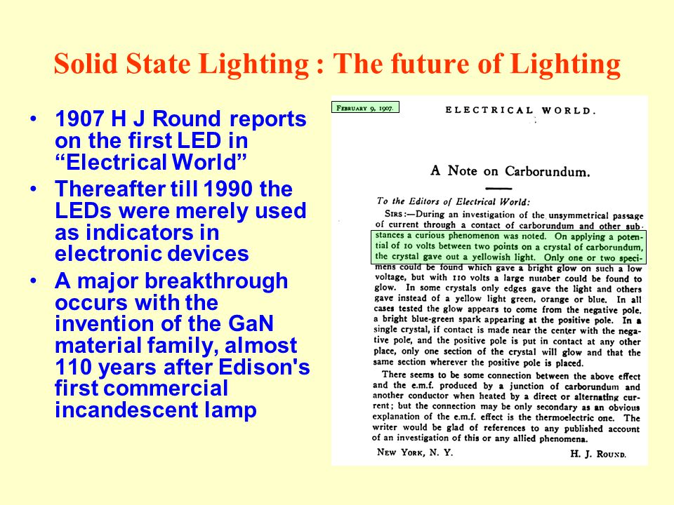 Solid State Lighting : The future of Lighting 1907 H J Round reports on the first LED in Electrical World Thereafter till 1990 the LEDs were merely us