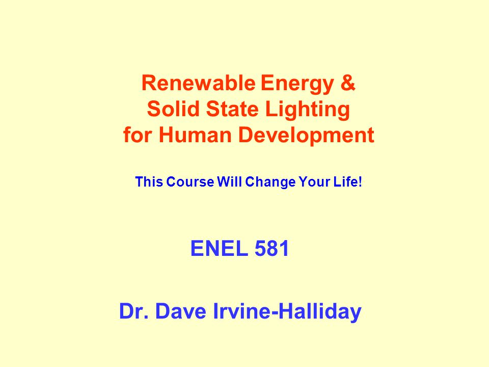 Renewable Energy & Solid State Lighting for Human Development This Course Will Change Your Life! ENEL 581 Dr. Dave Irvine-Halliday