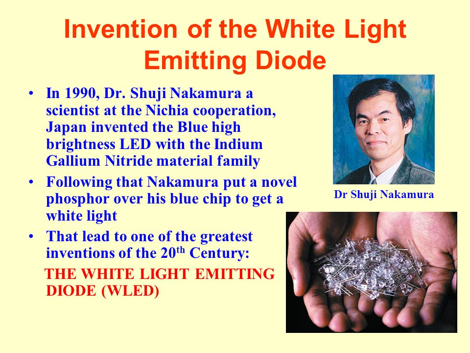 Invention of the White Light Emitting Diode In 1990, Dr. Shuji Nakamura a scientist at the Nichia cooperation, Japan invented the Blue high brightness