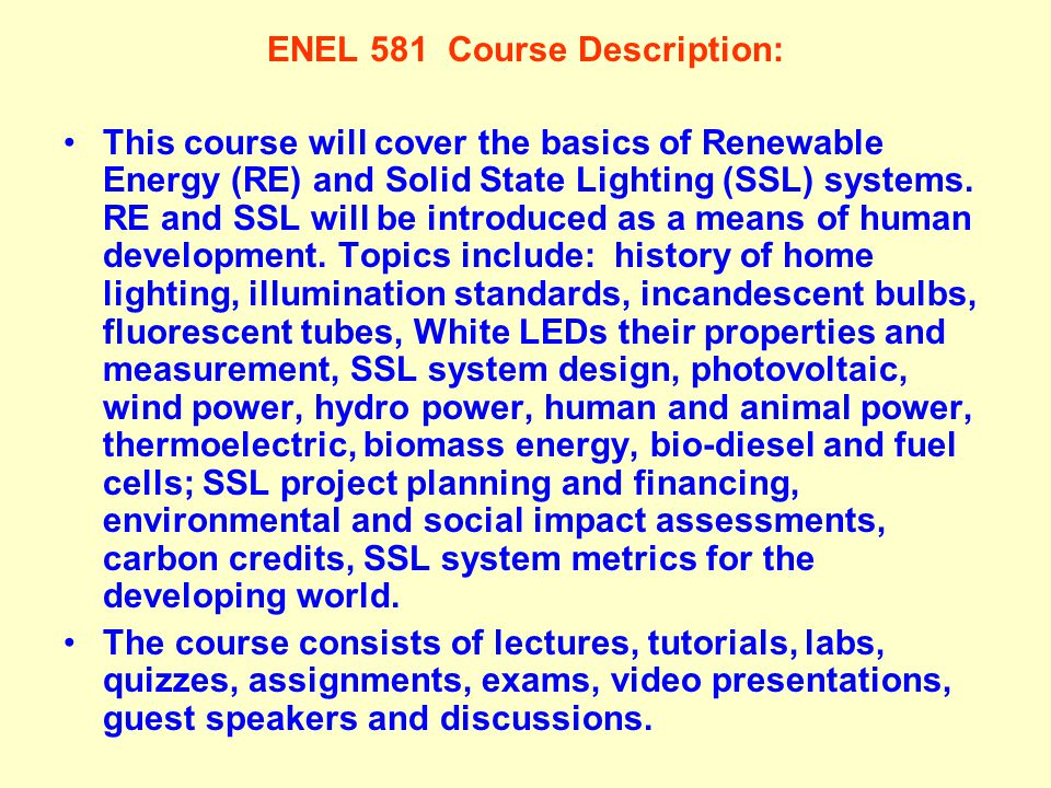 ENEL 581 Course Description: This course will cover the basics of Renewable Energy (RE) and Solid State Lighting (SSL) systems. RE and SSL will be int