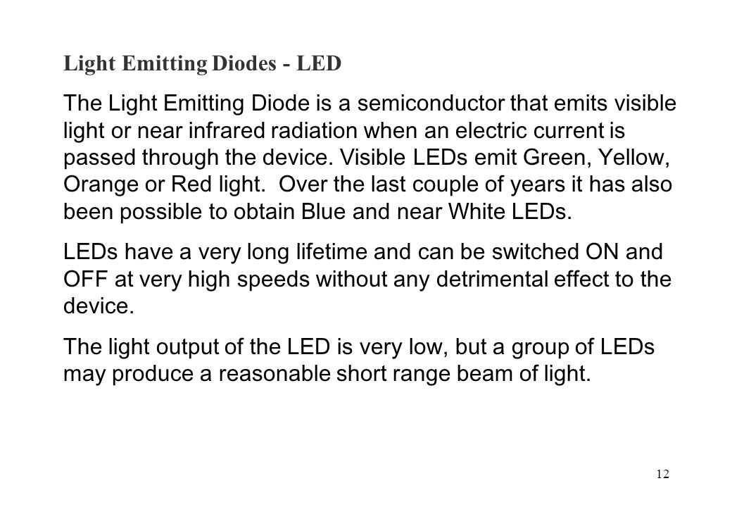 12 Light Emitting Diodes - LED The Light Emitting Diode is a semiconductor that emits visible light or near infrared radiation when an electric curren