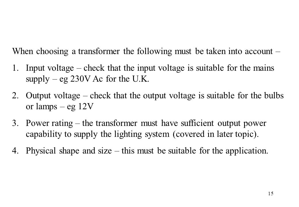 15 When choosing a transformer the following must be taken into account – 1.Input voltage – check that the input voltage is suitable for the mains sup