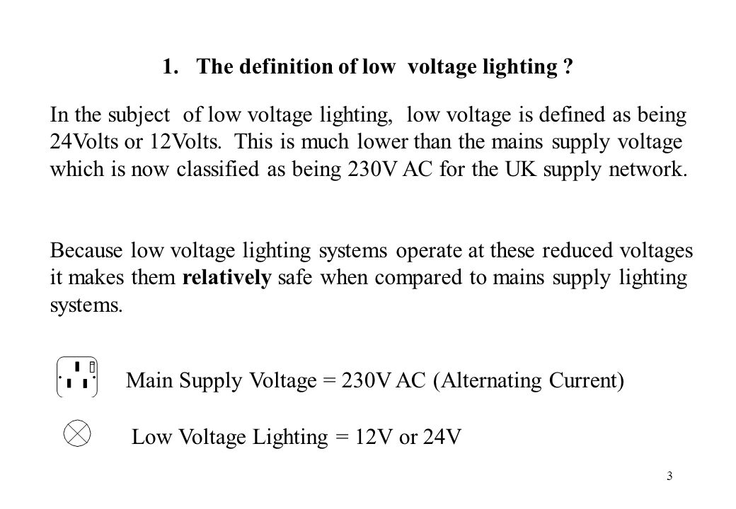 3 1. The definition of low voltage lighting ? In the subject of low voltage lighting, low voltage is defined as being 24Volts or 12Volts. This is much