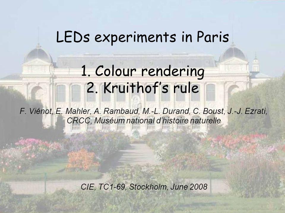 LEDs experiments in Paris 1. Colour rendering 2. Kruithofs rule F. Viénot, E. Mahler, A. Rambaud, M.-L. Durand, C. Boust, J.-J. Ezrati, CRCC, Muséum n