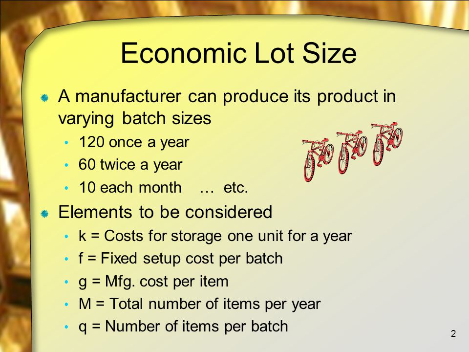Economic Lot Size A manufacturer can produce its product in varying batch sizes 120 once a year 60 twice a year 10 each month … etc.