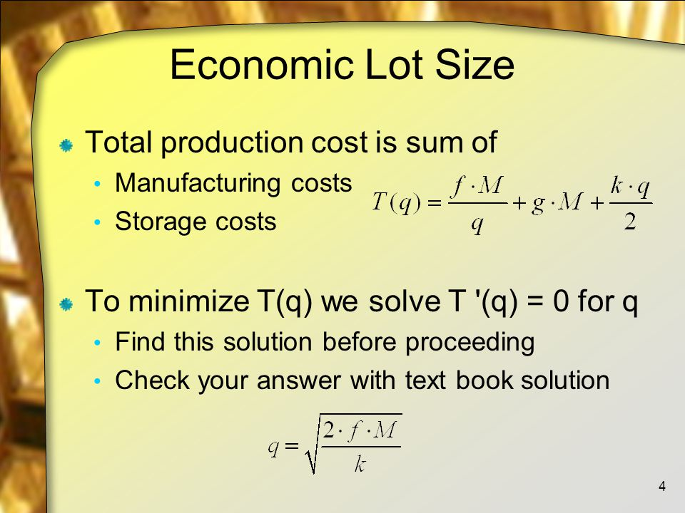 Economic Lot Size Total production cost is sum of Manufacturing costs Storage costs To minimize T(q) we solve T (q) = 0 for q Find this solution before proceeding Check your answer with text book solution 4