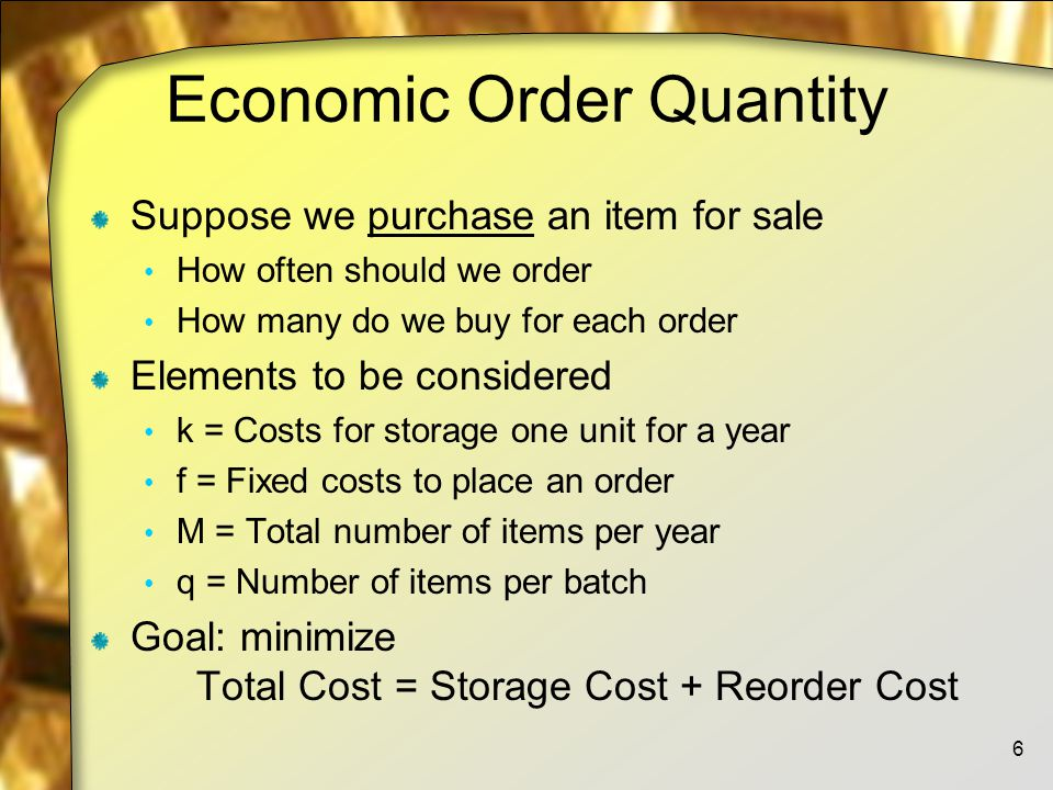 Economic Order Quantity Suppose we purchase an item for sale How often should we order How many do we buy for each order Elements to be considered k = Costs for storage one unit for a year f = Fixed costs to place an order M = Total number of items per year q = Number of items per batch Goal: minimize Total Cost = Storage Cost + Reorder Cost 6