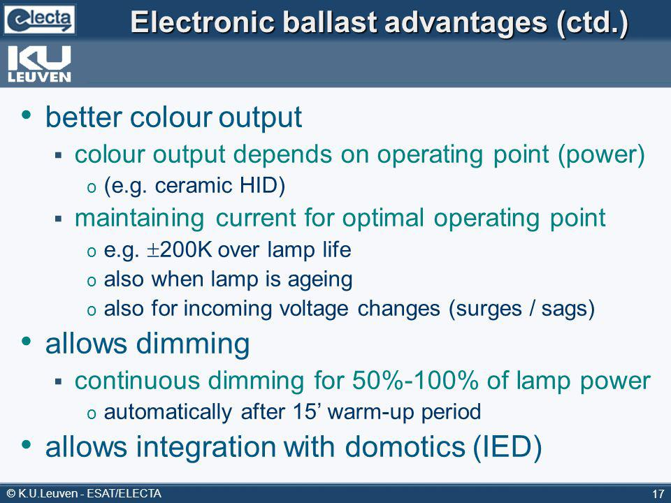 © K.U.Leuven - ESAT/ELECTA 17 Electronic ballast advantages (ctd.) better colour output colour output depends on operating point (power) o (e.g. ceram
