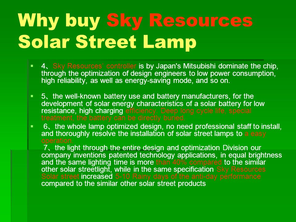 Why buy Sky Resources Solar Street Lamp 4 Sky Resources controller is by Japan s Mitsubishi dominate the chip, through the optimization of design engineers to low power consumption, high reliability, as well as energy-saving mode, and so on.
