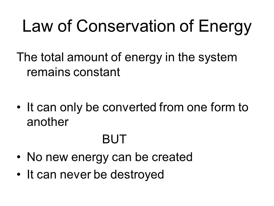 Law of Conservation of Energy The total amount of energy in the system remains constant It can only be converted from one form to another BUT No new e