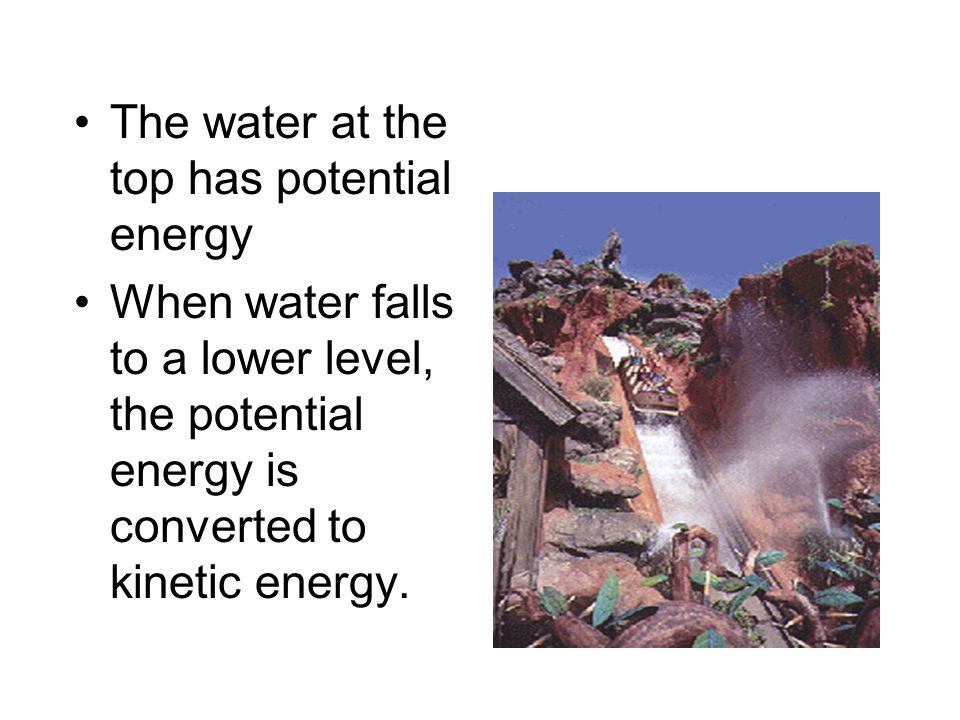 The water at the top has potential energy When water falls to a lower level, the potential energy is converted to kinetic energy.