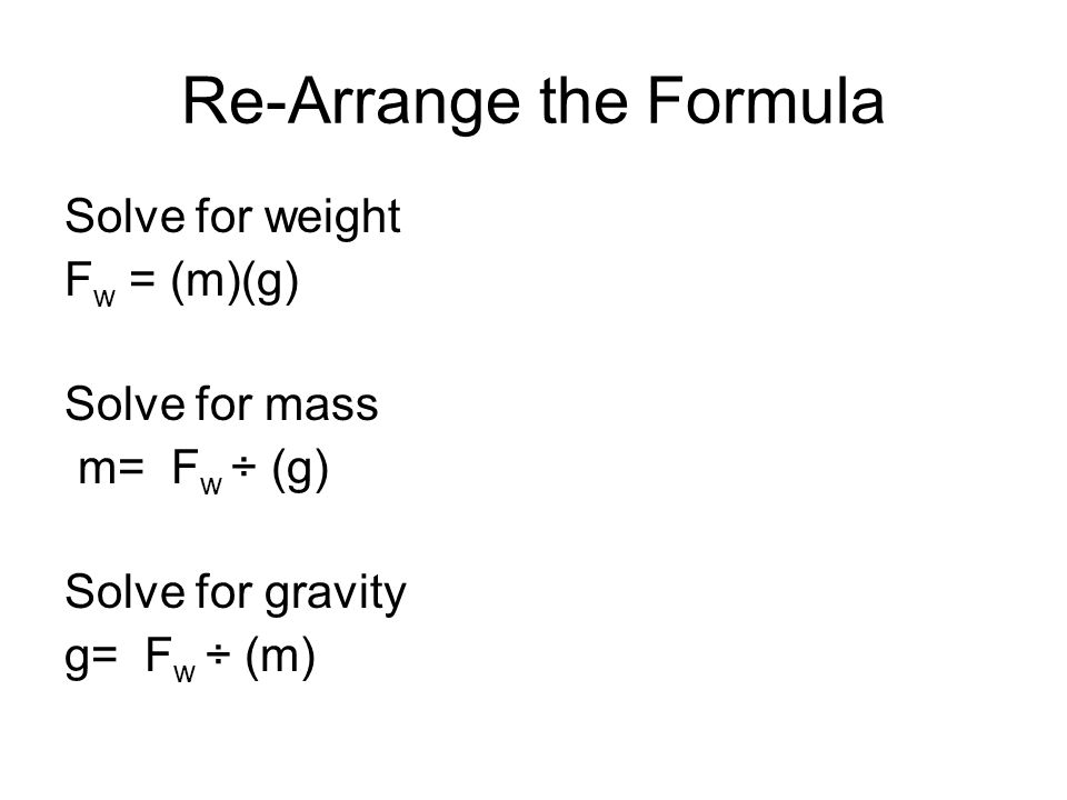 Re-Arrange the Formula Solve for weight F w = (m)(g) Solve for mass m= F w ÷ (g) Solve for gravity g= F w ÷ (m)