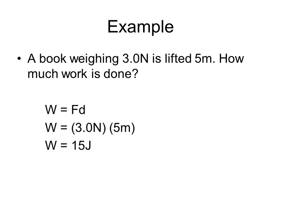Example A book weighing 3.0N is lifted 5m. How much work is done? W = Fd W = (3.0N) (5m) W = 15J