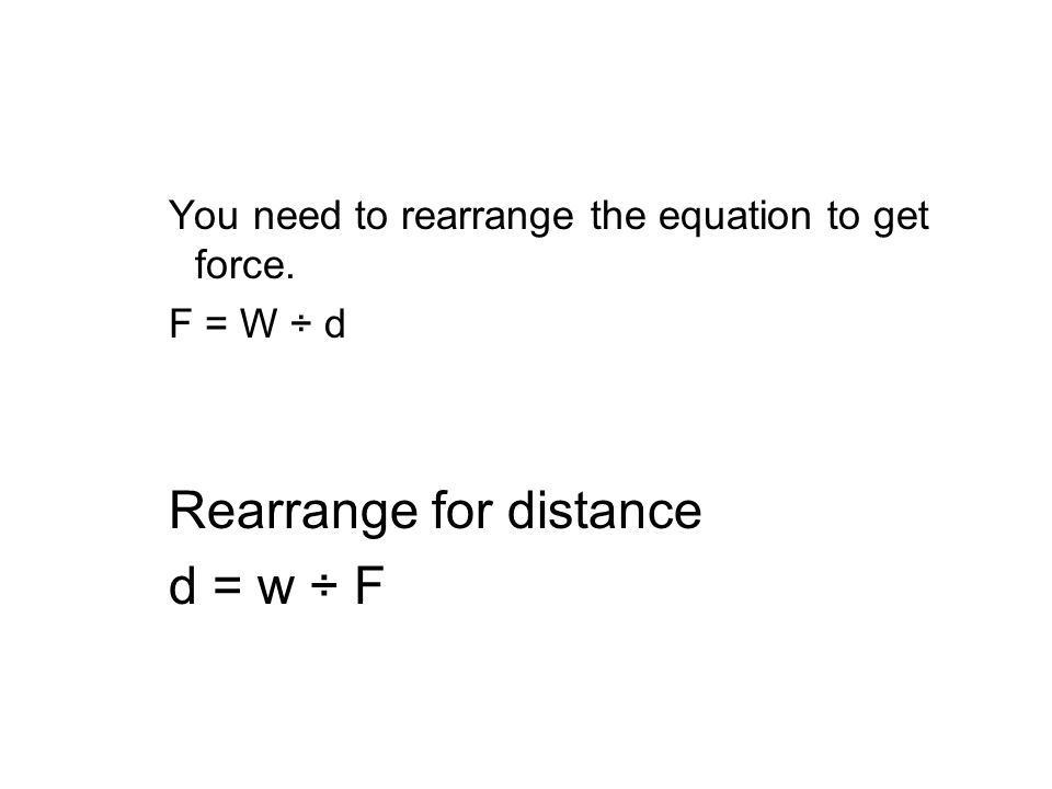You need to rearrange the equation to get force. F = W ÷ d Rearrange for distance d = w ÷ F