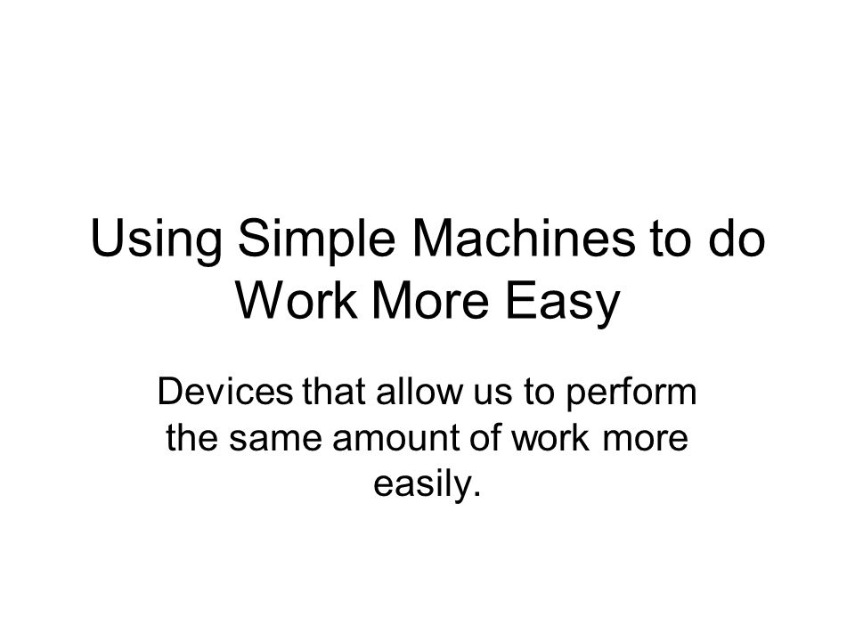 Using Simple Machines to do Work More Easy Devices that allow us to perform the same amount of work more easily.