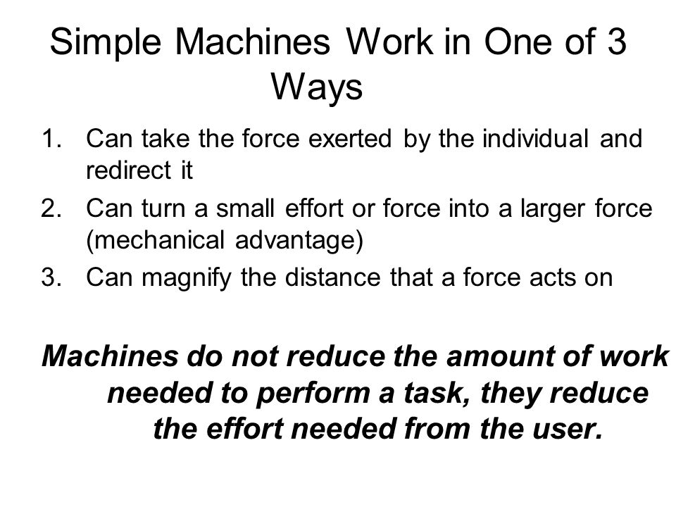 Simple Machines Work in One of 3 Ways 1.Can take the force exerted by the individual and redirect it 2.Can turn a small effort or force into a larger