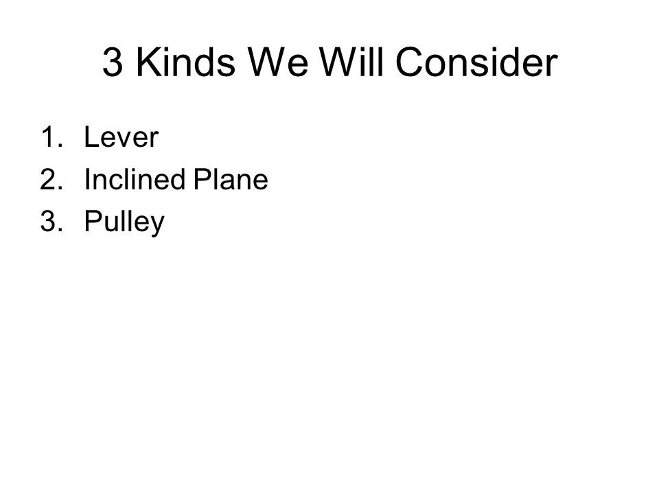 3 Kinds We Will Consider 1.Lever 2.Inclined Plane 3.Pulley