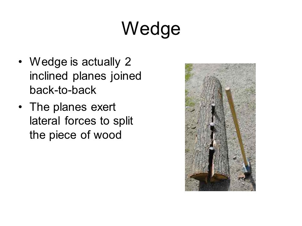 Wedge Wedge is actually 2 inclined planes joined back-to-back The planes exert lateral forces to split the piece of wood