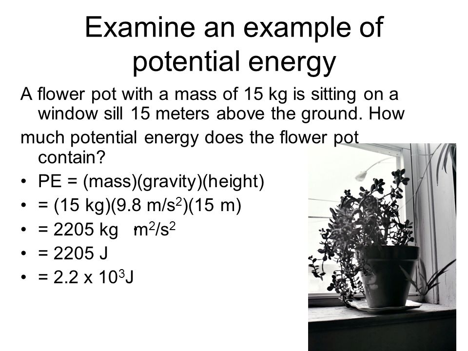 Examine an example of potential energy A flower pot with a mass of 15 kg is sitting on a window sill 15 meters above the ground. How much potential en
