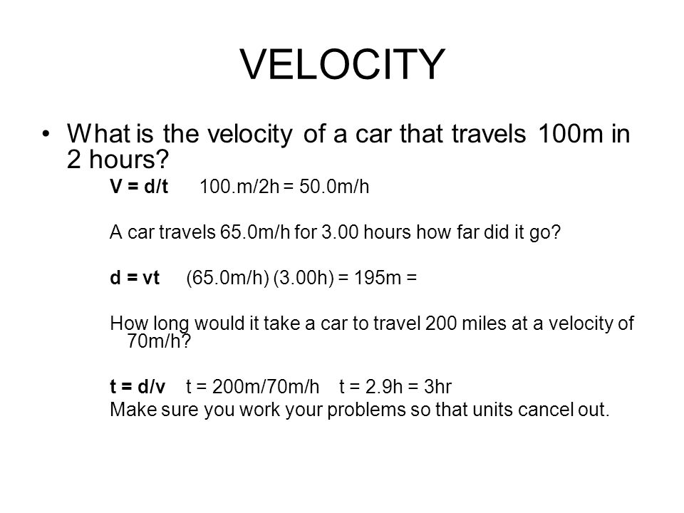 VELOCITY What is the velocity of a car that travels 100m in 2 hours? V = d/t 100.m/2h = 50.0m/h A car travels 65.0m/h for 3.00 hours how far did it go