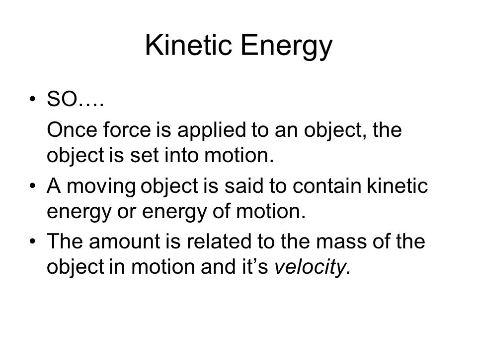 Kinetic Energy SO…. Once force is applied to an object, the object is set into motion. A moving object is said to contain kinetic energy or energy of