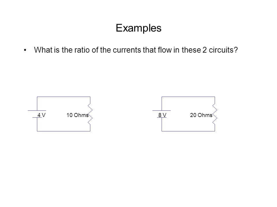 Examples What is the ratio of the currents that flow in these 2 circuits? 4 V 10 Ohms 8 V 20 Ohms