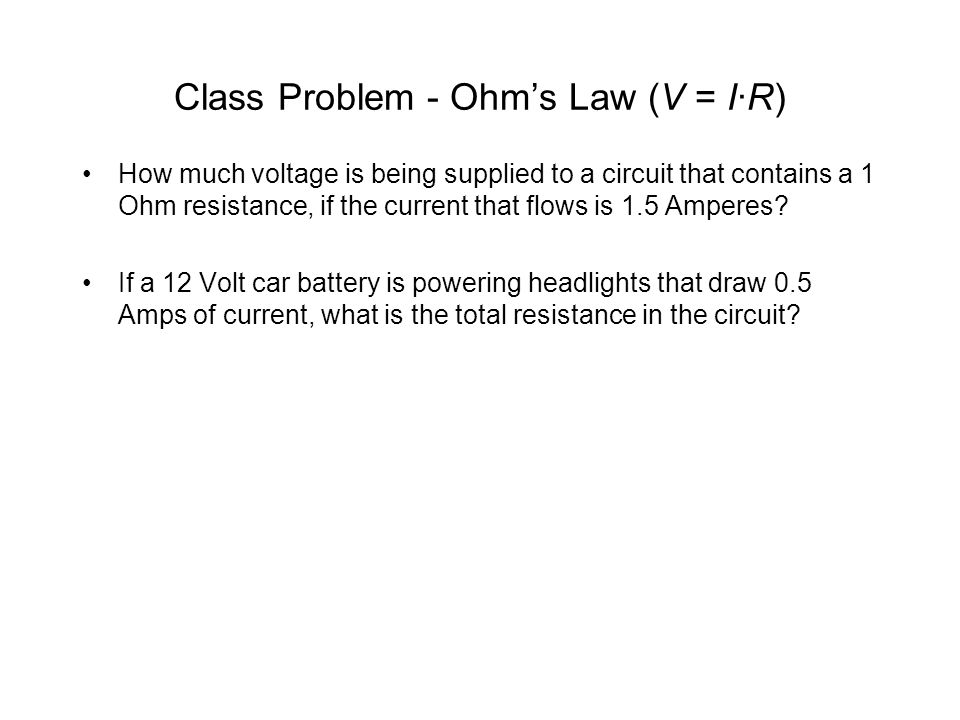 Class Problem - Ohms Law (V = I·R) How much voltage is being supplied to a circuit that contains a 1 Ohm resistance, if the current that flows is 1.5 Amperes.