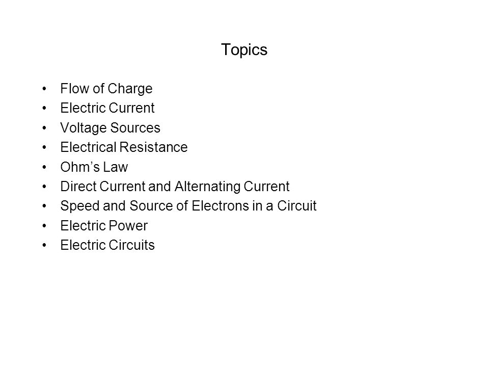 Topics Flow of Charge Electric Current Voltage Sources Electrical Resistance Ohms Law Direct Current and Alternating Current Speed and Source of Electrons in a Circuit Electric Power Electric Circuits