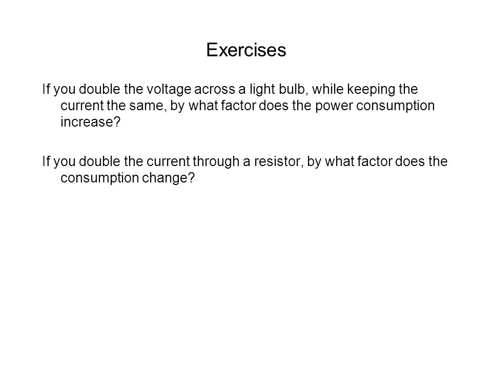 Exercises If you double the voltage across a light bulb, while keeping the current the same, by what factor does the power consumption increase.