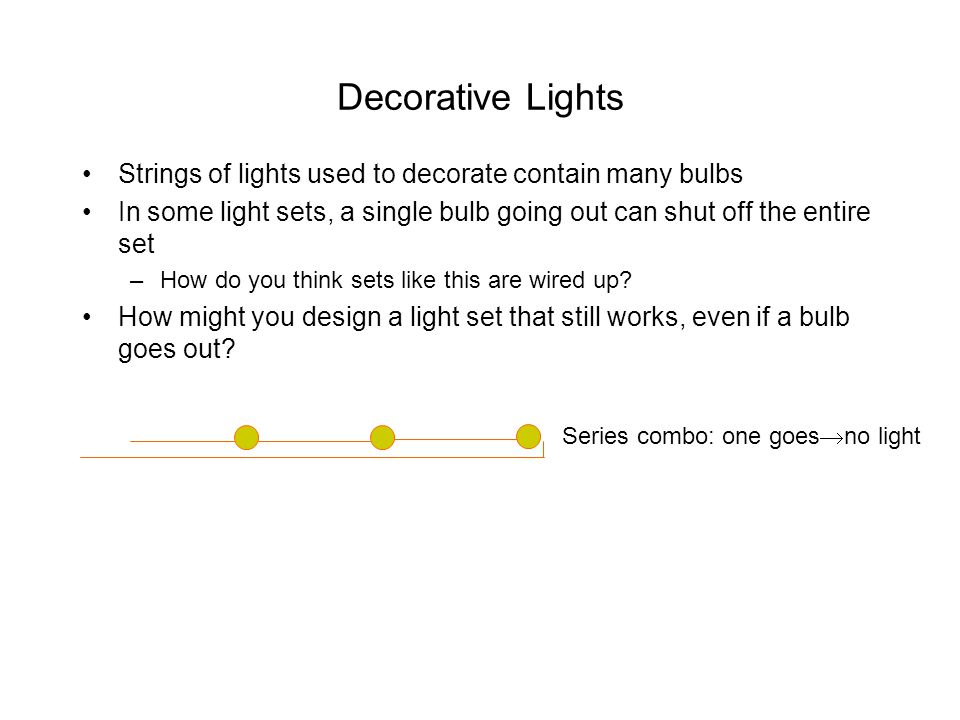Decorative Lights Strings of lights used to decorate contain many bulbs In some light sets, a single bulb going out can shut off the entire set –How d