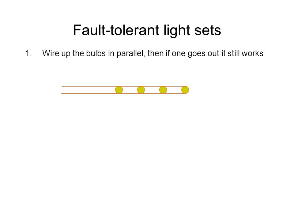 Fault-tolerant light sets 1.Wire up the bulbs in parallel, then if one goes out it still works