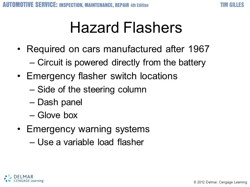 Hazard Flashers Required on cars manufactured after 1967 –Circuit is powered directly from the battery Emergency flasher switch locations –Side of the