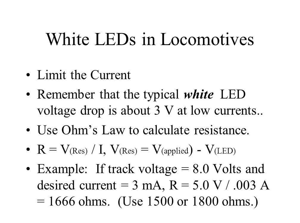 White LEDs in Locomotives Limit the Current Remember that the typical white LED voltage drop is about 3 V at low currents..