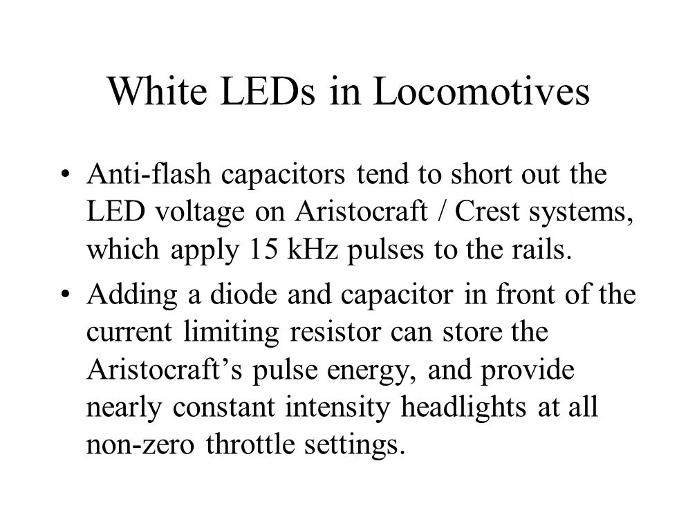 White LEDs in Locomotives Anti-flash capacitors tend to short out the LED voltage on Aristocraft / Crest systems, which apply 15 kHz pulses to the rails.