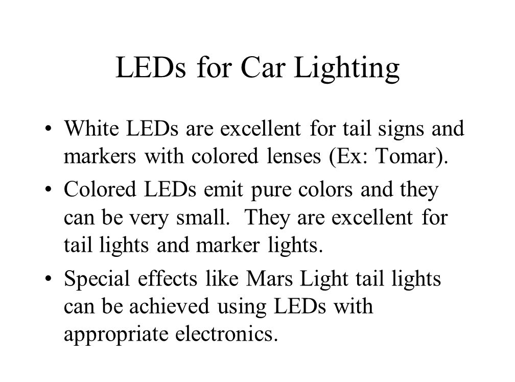 LEDs for Car Lighting White LEDs are excellent for tail signs and markers with colored lenses (Ex: Tomar).