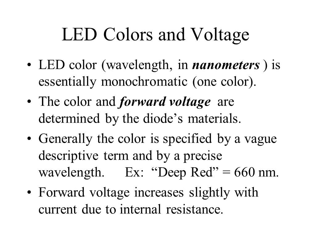 LED Colors and Voltage LED color (wavelength, in nanometers ) is essentially monochromatic (one color).