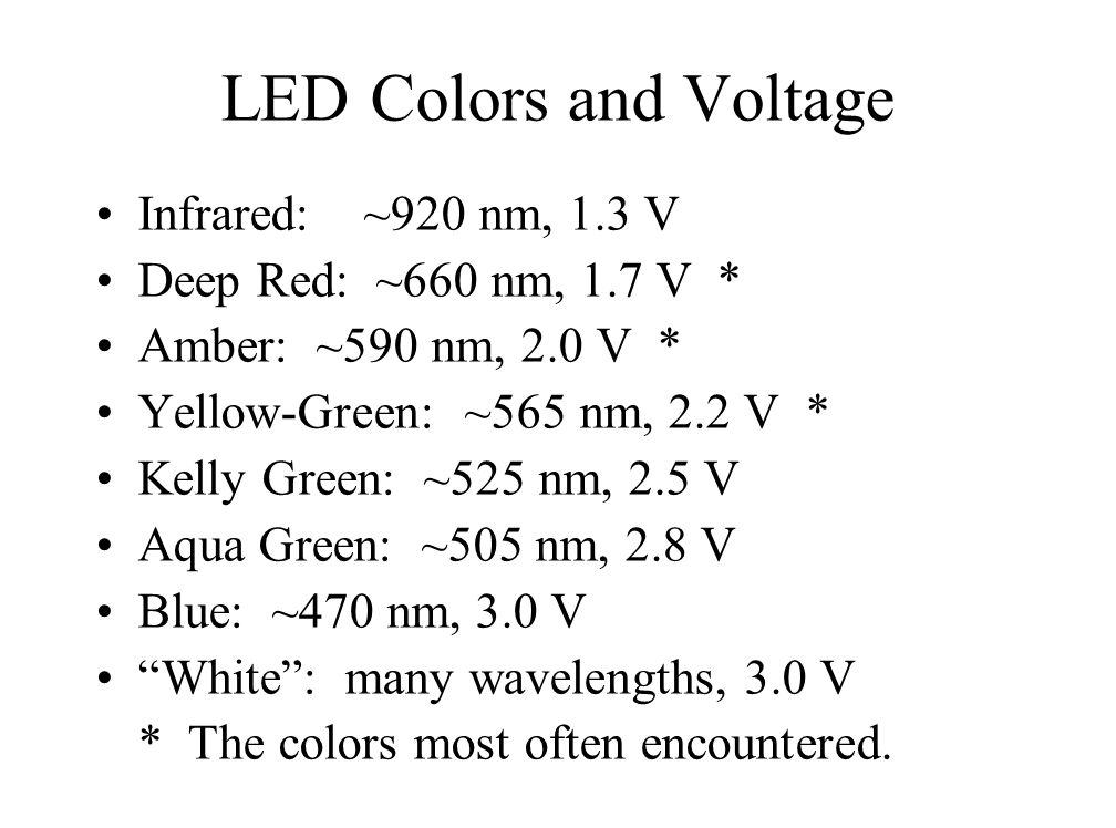 LED Colors and Voltage Infrared: ~920 nm, 1.3 V Deep Red: ~660 nm, 1.7 V * Amber: ~590 nm, 2.0 V * Yellow-Green: ~565 nm, 2.2 V * Kelly Green: ~525 nm, 2.5 V Aqua Green: ~505 nm, 2.8 V Blue: ~470 nm, 3.0 V White: many wavelengths, 3.0 V * The colors most often encountered.