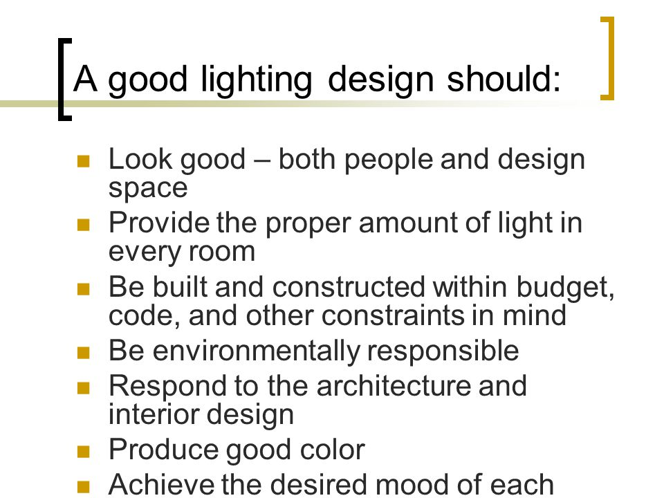 A good lighting design should: Look good – both people and design space Provide the proper amount of light in every room Be built and constructed within budget, code, and other constraints in mind Be environmentally responsible Respond to the architecture and interior design Produce good color Achieve the desired mood of each space Allow lighting control